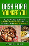 DASH for a Younger You: Rejuvenate your Body with 50 Great-Tasting Recipes that you can whip up in under 30 Minutes! - Donna Harris