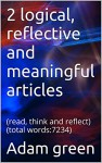 2 logical, reflective and meaningful articles: (read, think and reflect) (total words:7234) (true knowledge series Book 1) - Adam green, Jason green