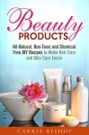 Beauty Products: All-Natural, Non-Toxic and Chemical Free DIY Recipes to Make Hair Care and Skin Care Easier (Homemade Skin Care and Hair Care) - Carrie Bishop