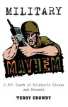 Military Mayhem: 2,500 Years of Soldierly Sleaze and Scandal - Terry Crowdy