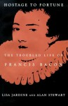 Hostage to Fortune: The Troubled Life of Francis Bacon - Lisa Jardine, Alan Stewart