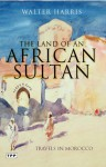 The Land of an African Sultan: Travels in Morocco - Walter Harris