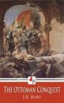 The Ottoman Conquest (Illustrated) - J.B. Bury