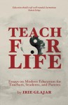 Teach for Life: Essays on Modern Education for Teachers, Students, and Parents - Irie Glajar, Chase Maclaskey