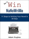 How to Win NaNoWriMo: 11 Steps to Writing Your Novel in 30 Days - Adam Hughes