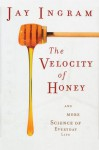 The Velocity of Honey: And More Science of Everyday Life - Jay Ingram