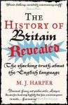 The History Of Britain Revealed: The Shocking Truth About The English Language - M.J. Harper