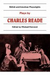 Plays by Charles Reade: Masks and Faces, the Courier of Lyons, It Is Never Too Late to Mend - Charles Reade