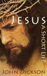 Jesus: A Short Life - John Dickson