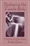 Reshaping the Female Body: The Dilemma of Cosmetic Surgery - Kathy Davis