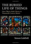 The Buried Life of Things: How Objects Made History in Nineteenth-Century Britain - Simon Goldhill