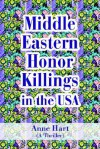 Middle Eastern Honor Killings in the USA: A Thriller - Anne Hart
