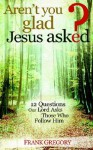 Aren't You Glad Jesus Asked: 12 Questions Our Lord Asks Those Who Follow Him - Frank Gregory