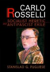 Carlo Rosselli: Socialist Heretic and Antifascist Exile - Stanislao G. Pugliese