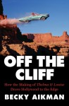 Off the Cliff: How the Making of Thelma & Louise Drove Hollywood to the Edge - Becky Aikman