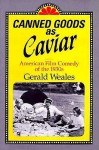 Canned Goods As Caviar: American Film Comedy Of The 1930s - Gerald Weales