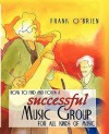 How to Find and Form a Successful Music Group for All Kinds of Music - Frank O'Brien, Mark Shepheard