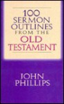 100 Sermon Outlines from the Old Testament - John Phillips