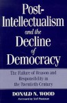 Post-Intellectualism and the Decline of Democracy: The Failure of Reason and Responsibility in the Twentieth Century - Donald N. Wood, Neil Postman