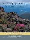 Alpine Plants of North America: An Encyclopedia of Mountain Flowers from the Rockies to Alaska - Graham Nicholls