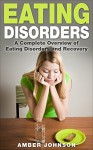 Eating Disorders: A Complete Overview of Eating Disorders and Recovery (eating disorder, disorder, mental health, anorexia, bulimia, binging, weight loss) - Amber Johnson