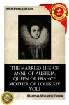 The married life of Anne of Austria: queen of France, mother of Louis XIV Vol.1 - Martha Walker Freer