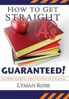 How to Get Straight A's Guaranteed!: Six Secrets to Success in College - Lyman Hinckley Rose