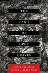 The Land of Open Graves: Living and Dying on the Migrant Trail (California Series in Public Anthropology) - Jason De León, Michæl Wells