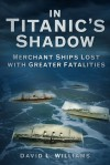 In the Shadow of Titanic: Merchant Ships Lost with Greater Fatalities - David L. Williams