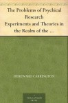 The Problems of Psychical Research Experiments and Theories in the Realm of the Supernormal - Hereward Carrington