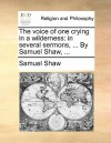 The Voice of One Crying in a Wilderness: In Several Sermons, ... by Samuel Shaw, .. - Samuel Shaw
