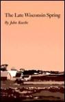 The Late Wisconsin Spring - John Koethe