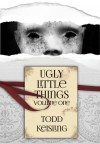 Ugly Little Things: Volume One - Todd Keisling