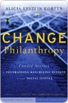 Change Philanthropy: Candid Stories of Foundations Maximizing Results Through Social Justice - Alicia Epstein Korten, Kim Klein