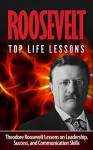 Roosevelt: Theodore Roosevelt: Top Life Lessons: Theodore Roosevelt Lessons on Leadership, Success, and Communication Skills: ROOSEVELT: Theodore Roosevelt ... Theodore Roosevelt Leadership Skills) - Aaliyah Reimer, Roosevelt