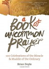 A Book of Uncommon Prayer: 100 Celebrations of the Miracle & Muddle of the Ordinary - Brian Doyle