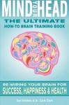 Mind Your Head: The Ultimate How-To Brain Training Book - Sue Stebbins, Dr. Carla Clark, David Smith, Gregg Shanaberger, Becky Thomas