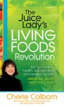 The Juice Lady's Living Foods Revolution: Eat your Way to Health, Detoxification, and Weight Loss with Delicious Juices and Raw Foods - Cherie Calbom