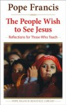 The People Wish to See Jesus: Reflections for Those Who Teach (The Pope Francis Resource Library) - Pope Francis