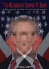 The Madness of George W. Bush::A Reflection of Our Collective Psychosis - Paul Levy