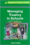 Managing Truancy in Schools (Management and Leadership in Education Series (Cassell Ltd.).) - David Collins