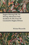 Engine-Driving Life, or Stirring Adventures and Incidents in the Lives of Locomotive Engine-Drivers - Michael Reynolds