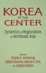 Korea at the Center: Dynamics of Regionalism in Northeast Asia - Charles K. Armstrong, Gilbert Rozman, Samuel S. Kim