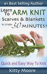 Learn To Arm Knit: Quick & Easy Way to Knit Scarves & Blankets In Under 30 Minutes - Kitty Moore