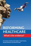 Reforming Healthcare: What's the Evidence? - Ian Greener, Barbara Harrington, David J. Hunter, Russell Mannion, Martin Powell