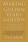 Making the Golden Years Golden: Resources and Sources of Information to Guide You in Making the Right Decisions for Living Better, Healthier, Independ - Eva Mor