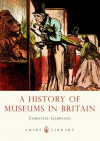 A History of Museums in Britain - Christine Garwood