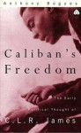 Caliban's Freedom: The Early Political Thought of C.L.R. James - Anthony Bogues