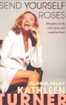 Send Yourself Roses: Thoughts on My Life, Love, and Leading Roles - Kathleen Turner, Gloria Feldt