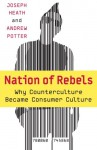 Nation of Rebels: Why Counterculture Became Consumer Culture - Joseph Heath, Andrew Potter